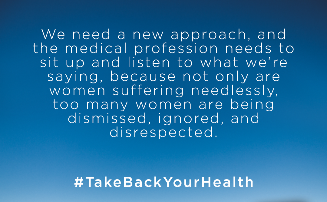 We need a new approach, and the medical profession needs to sit up and listen what we're saying, because not only are women suffering needlessly, too many women are being dismissed, ignored, and disrespected.  #takebackyourhealth