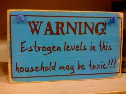 Warning estrogen levels in this household may be toxic!!!