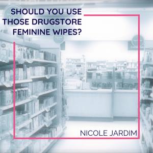 Should you use those drugstore feminine wipes?