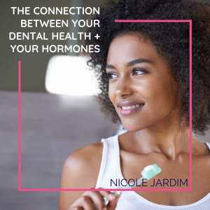 The connection between your dental health + your hormones